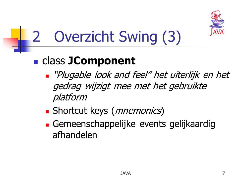 JAVA7 2 Overzicht Swing (3) class JComponent Plugable look and feel het uiterlijk en het gedrag wijzigt mee met het gebruikte platform Shortcut keys (mnemonics) Gemeenschappelijke events gelijkaardig afhandelen