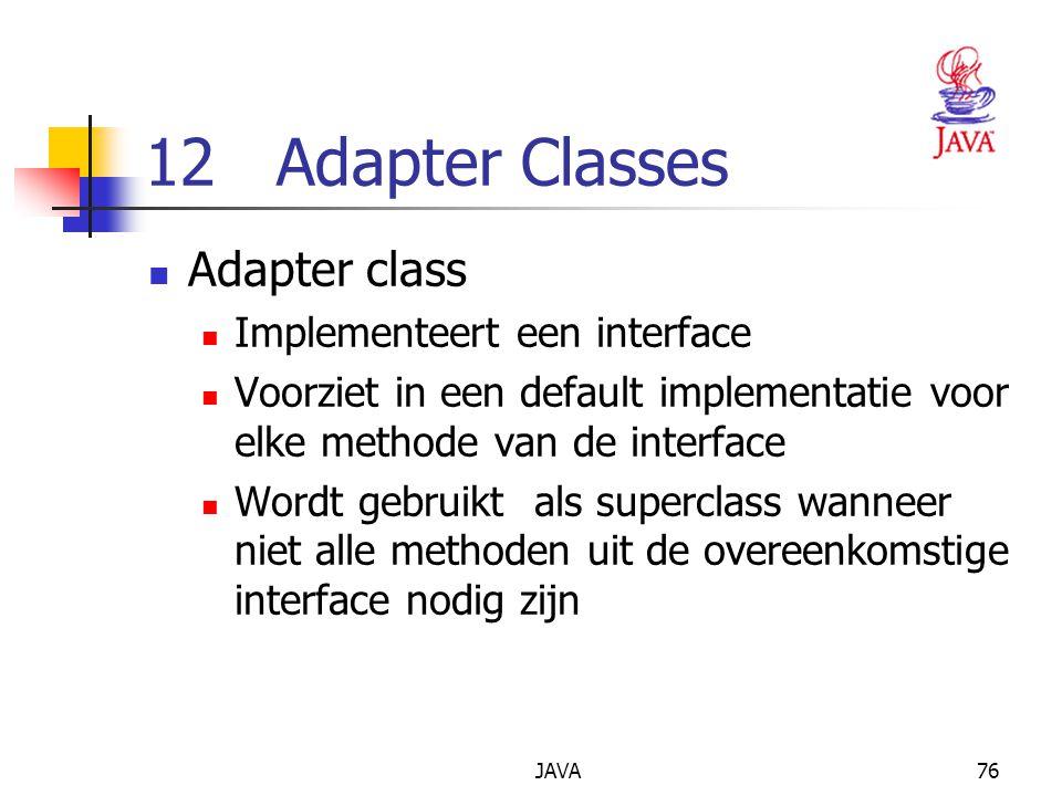 JAVA76 12 Adapter Classes Adapter class Implementeert een interface Voorziet in een default implementatie voor elke methode van de interface Wordt gebruikt als superclass wanneer niet alle methoden uit de overeenkomstige interface nodig zijn