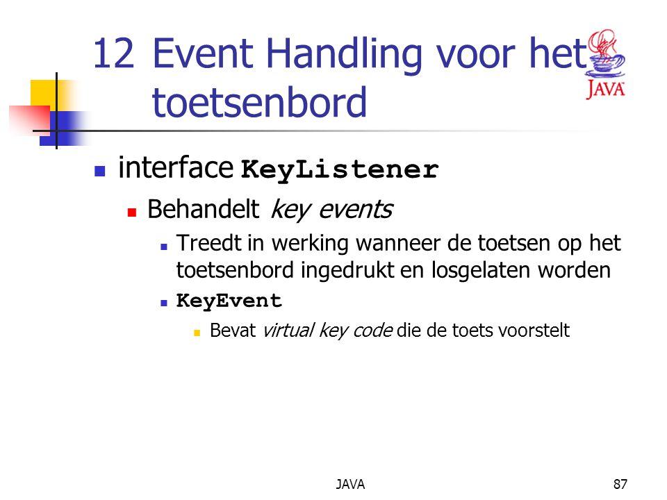 JAVA87 12Event Handling voor het toetsenbord interface KeyListener Behandelt key events Treedt in werking wanneer de toetsen op het toetsenbord ingedrukt en losgelaten worden KeyEvent Bevat virtual key code die de toets voorstelt