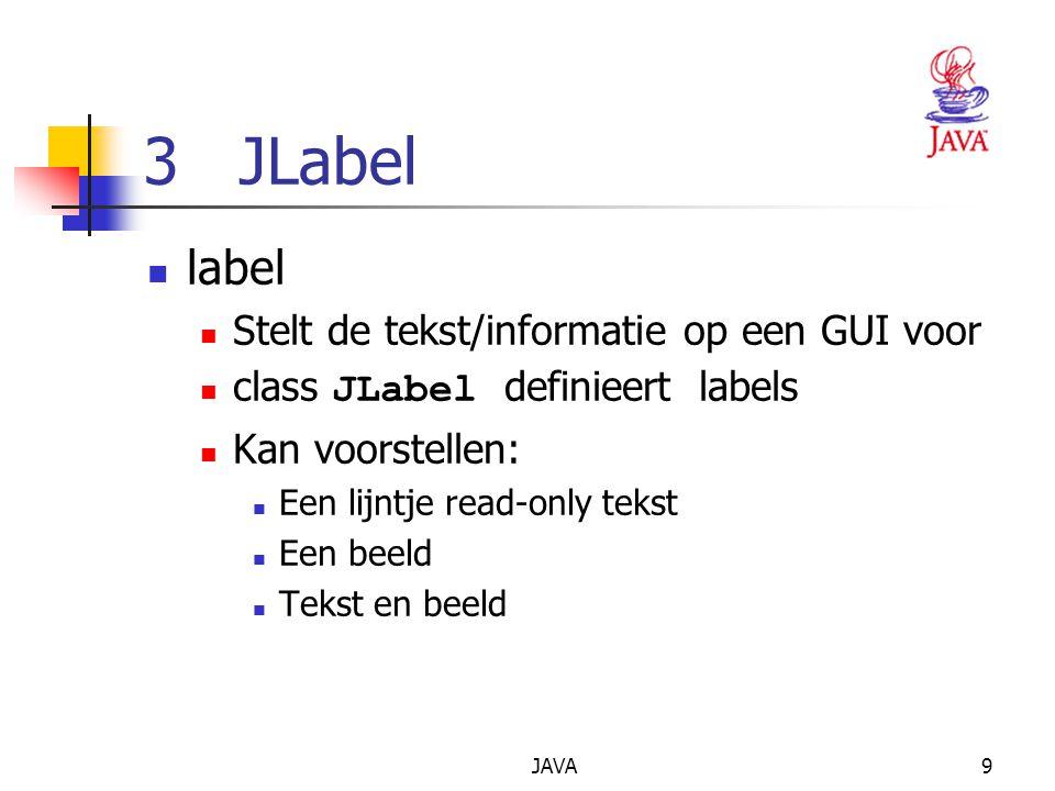 JAVA9 3 JLabel label Stelt de tekst/informatie op een GUI voor class JLabel definieert labels Kan voorstellen: Een lijntje read-only tekst Een beeld Tekst en beeld