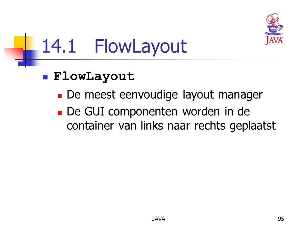 JAVA95 14.1 FlowLayout FlowLayout De meest eenvoudige layout manager De GUI componenten worden in de container van links naar rechts geplaatst