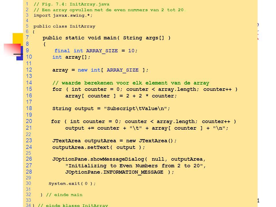 21 1 // Fig.7.4: InitArray.java 2 // Een array opvullen met de even nummers van 2 tot 20.