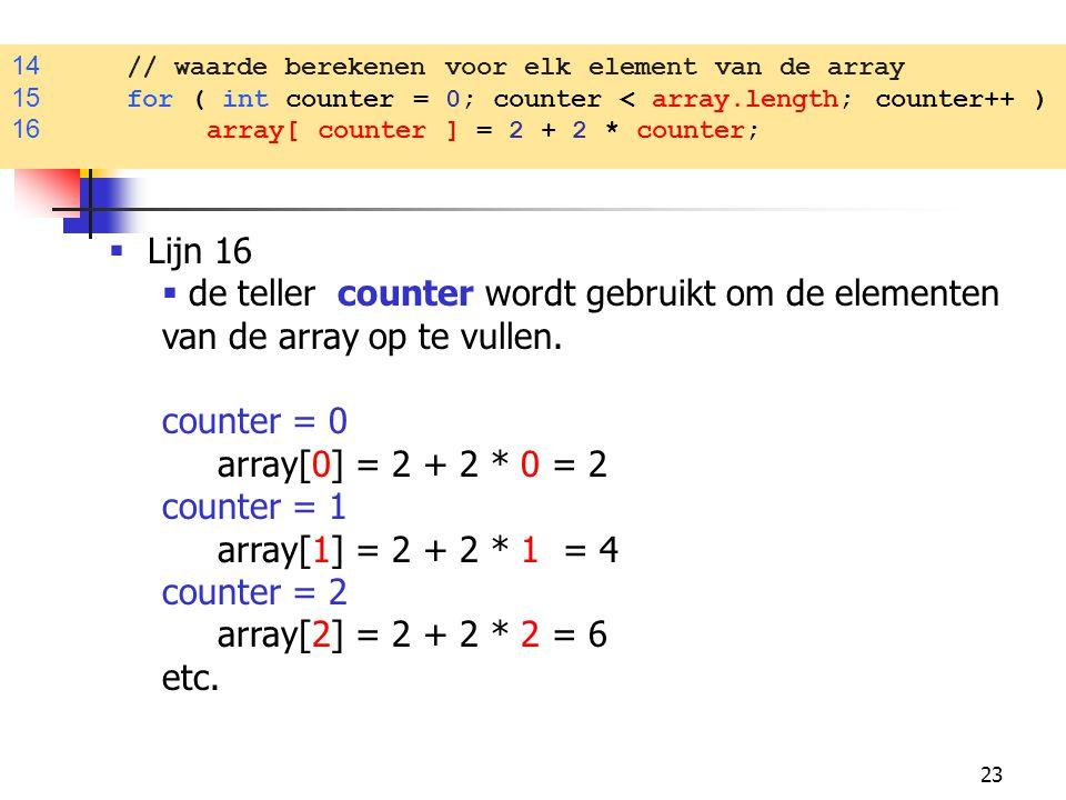 23 14 // waarde berekenen voor elk element van de array 15 for ( int counter = 0; counter < array.length; counter++ ) 16 array[ counter ] = 2 + 2 * counter;  Lijn 16  de teller counter wordt gebruikt om de elementen van de array op te vullen.