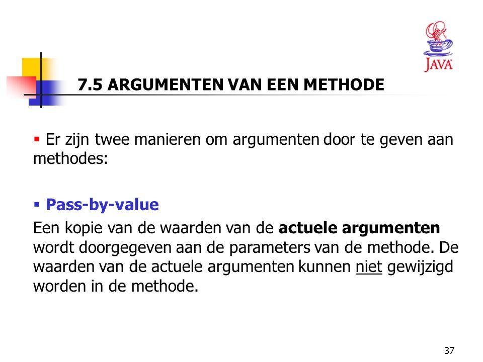 37 7.5 ARGUMENTEN VAN EEN METHODE  Er zijn twee manieren om argumenten door te geven aan methodes:  Pass-by-value Een kopie van de waarden van de actuele argumenten wordt doorgegeven aan de parameters van de methode.
