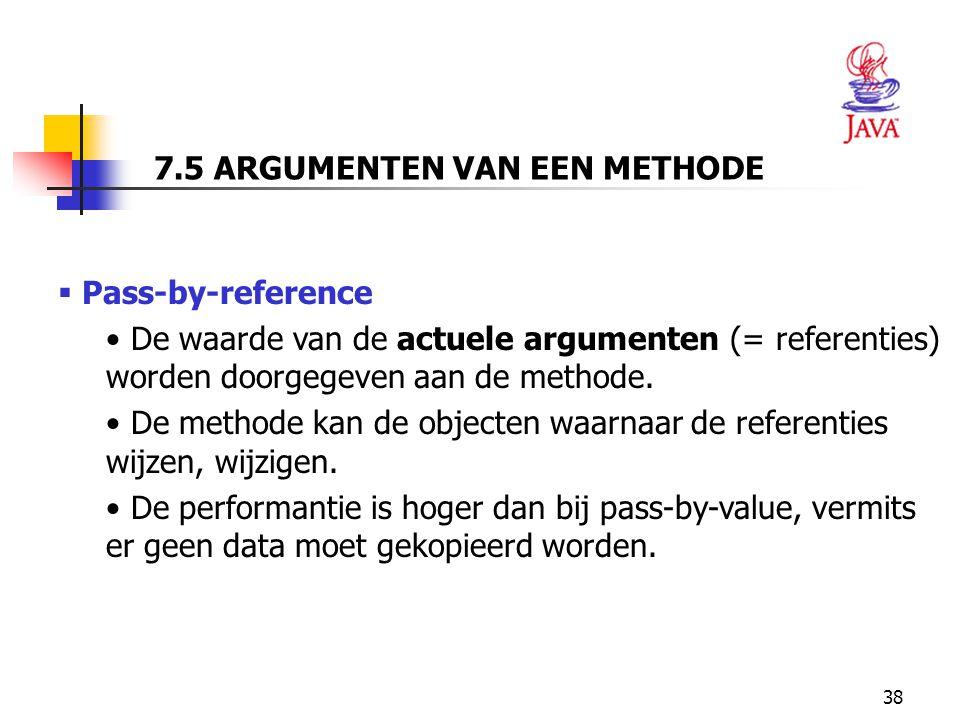 38 7.5 ARGUMENTEN VAN EEN METHODE  Pass-by-reference De waarde van de actuele argumenten (= referenties) worden doorgegeven aan de methode.