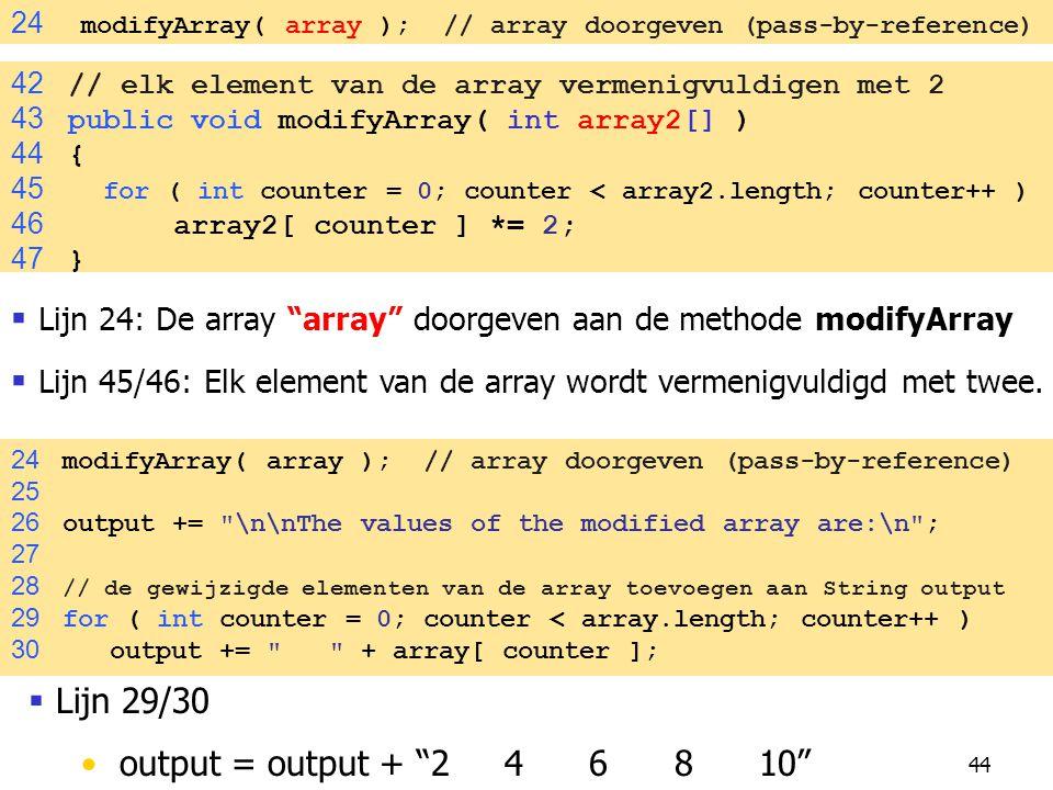 44 24 modifyArray( array ); // array doorgeven (pass-by-reference)  Lijn 24: De array array doorgeven aan de methode modifyArray  Lijn 45/46: Elk element van de array wordt vermenigvuldigd met twee.