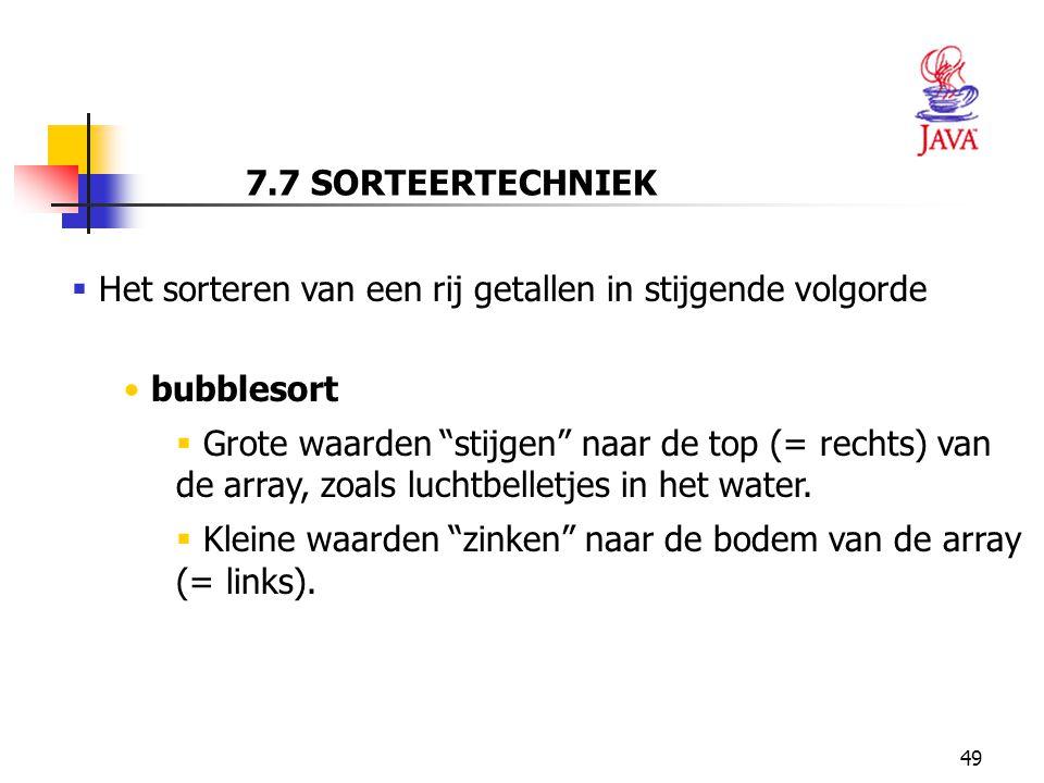 49 7.7 SORTEERTECHNIEK  Het sorteren van een rij getallen in stijgende volgorde bubblesort  Grote waarden stijgen naar de top (= rechts) van de array, zoals luchtbelletjes in het water.