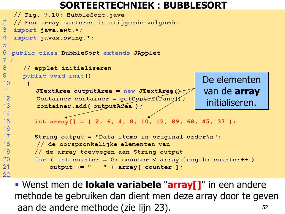 52 1 // Fig.7.10: BubbleSort.java 2 // Een array sorteren in stijgende volgorde.