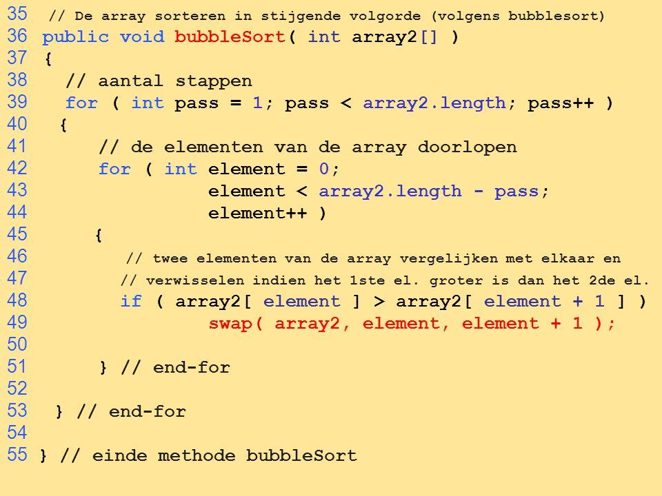 54 35 // De array sorteren in stijgende volgorde (volgens bubblesort) 36 public void bubbleSort( int array2[] ) 37 { 38 // aantal stappen 39 for ( int pass = 1; pass < array2.length; pass++ ) 40 { 41 // de elementen van de array doorlopen 42 for ( int element = 0; 43 element < array2.length - pass; 44 element++ ) 45 { 46 // twee elementen van de array vergelijken met elkaar en 47 // verwisselen indien het 1ste el.