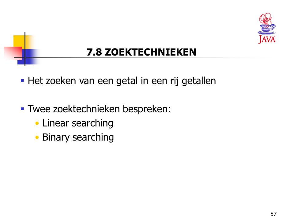 57 7.8 ZOEKTECHNIEKEN  Het zoeken van een getal in een rij getallen  Twee zoektechnieken bespreken: Linear searching Binary searching
