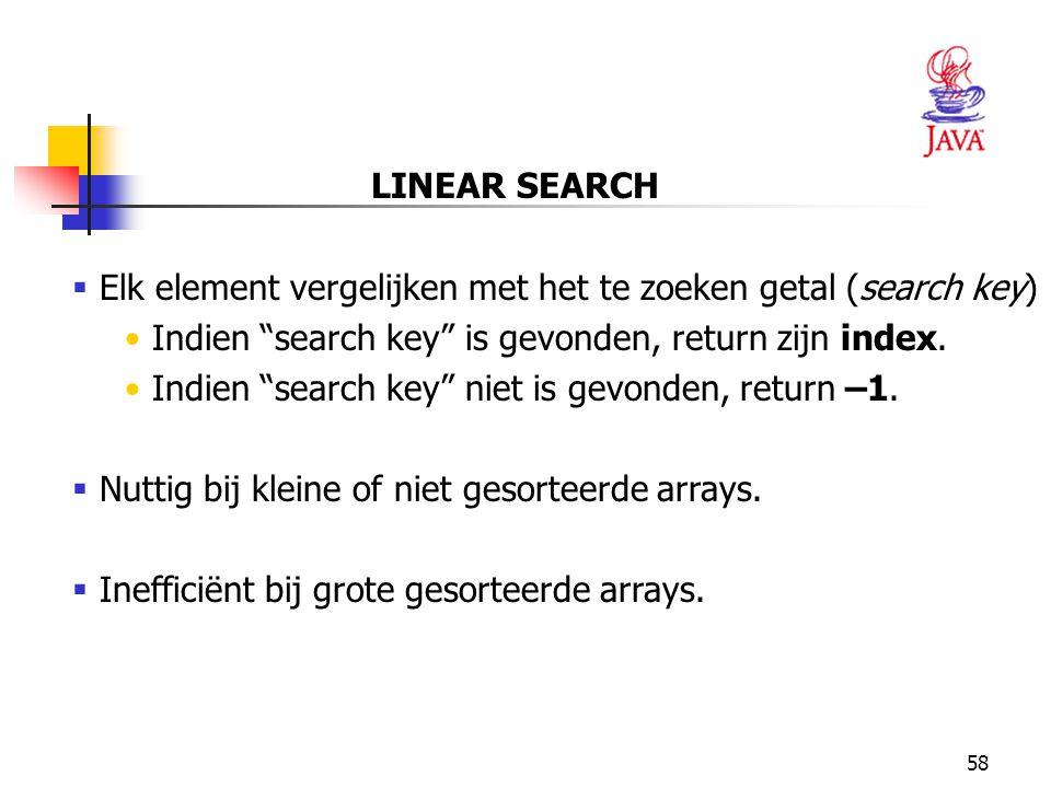 58 LINEAR SEARCH  Elk element vergelijken met het te zoeken getal (search key) Indien search key is gevonden, return zijn index.