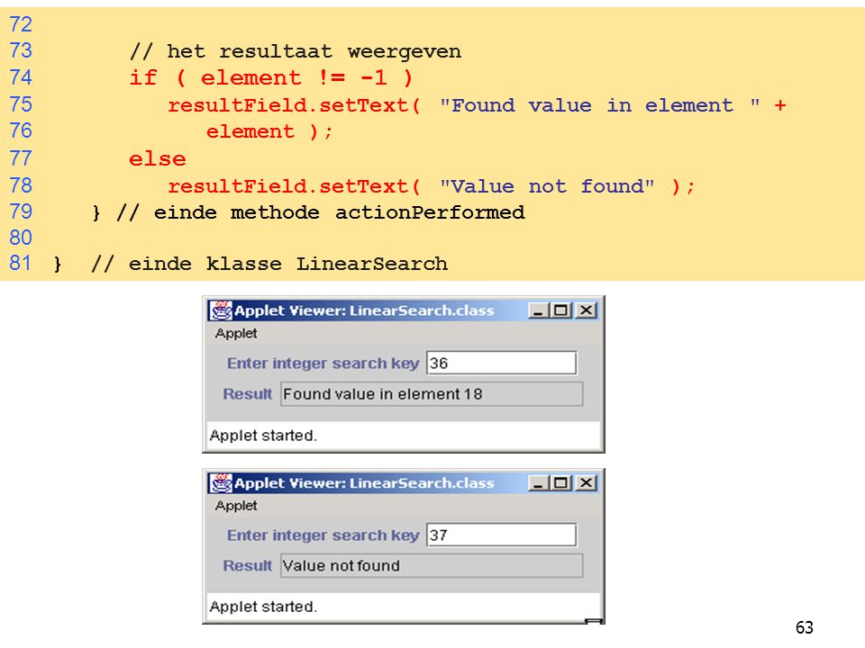 63 72 73 // het resultaat weergeven 74 if ( element != -1 ) 75 resultField.setText( Found value in element + 76 element ); 77 else 78 resultField.setText( Value not found ); 79 } // einde methode actionPerformed 80 81 } // einde klasse LinearSearch