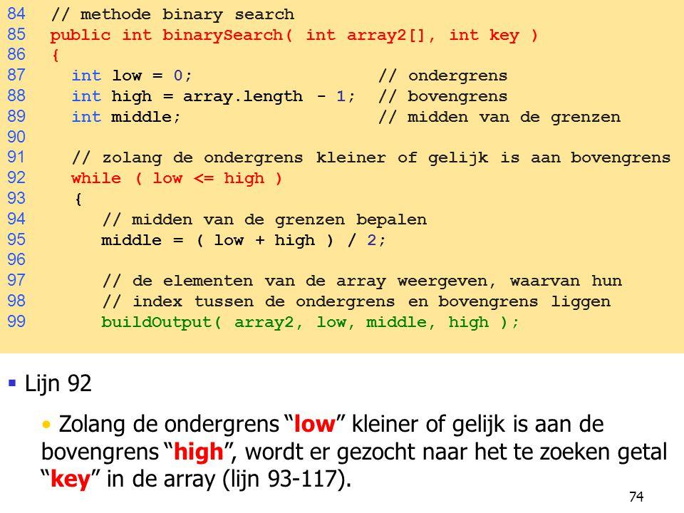 74 84 // methode binary search 85 public int binarySearch( int array2[], int key ) 86 { 87 int low = 0; // ondergrens 88 int high = array.length - 1; // bovengrens 89 int middle; // midden van de grenzen 90 91 // zolang de ondergrens kleiner of gelijk is aan bovengrens 92 while ( low <= high ) 93 { 94 // midden van de grenzen bepalen 95 middle = ( low + high ) / 2; 96 97 // de elementen van de array weergeven, waarvan hun 98 // index tussen de ondergrens en bovengrens liggen 99 buildOutput( array2, low, middle, high );  Lijn 92 Zolang de ondergrens low kleiner of gelijk is aan de bovengrens high , wordt er gezocht naar het te zoeken getal key in de array (lijn 93-117).
