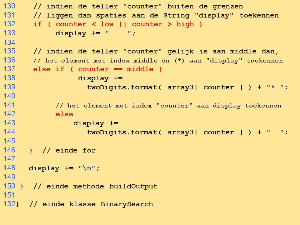 77 130 // indien de teller counter buiten de grenzen 131 // liggen dan spaties aan de String display toekennen 132 if ( counter high ) 133 display += ; 134 135 // indien de teller counter gelijk is aan middle dan, 136 // het element met index middle en (*) aan display toekennen 137 else if ( counter == middle ) 138 display += 139 twoDigits.format( array3[ counter ] ) + * ; 140 141 // het element met index counter aan display toekennen 142 else 143 display += 144 twoDigits.format( array3[ counter ] ) + ; 145 146 } // einde for 147 148 display += \n ; 149 150 } // einde methode buildOutput 151 152 } // einde klasse BinarySearch