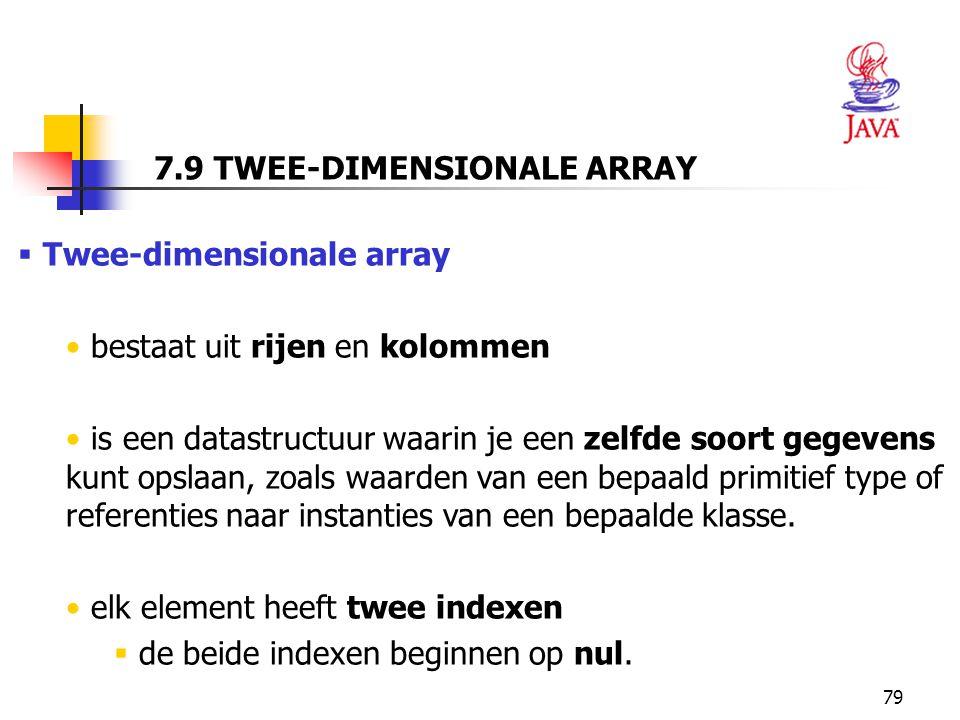79 7.9 TWEE-DIMENSIONALE ARRAY  Twee-dimensionale array bestaat uit rijen en kolommen is een datastructuur waarin je een zelfde soort gegevens kunt opslaan, zoals waarden van een bepaald primitief type of referenties naar instanties van een bepaalde klasse.
