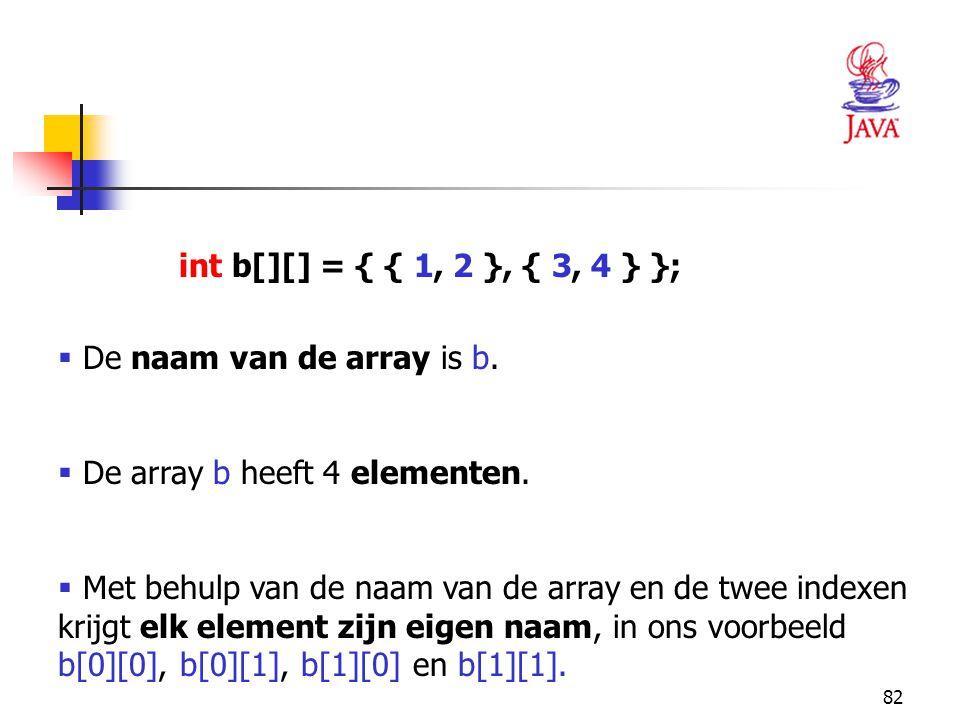 82 int b[][] = { { 1, 2 }, { 3, 4 } };  De naam van de array is b.