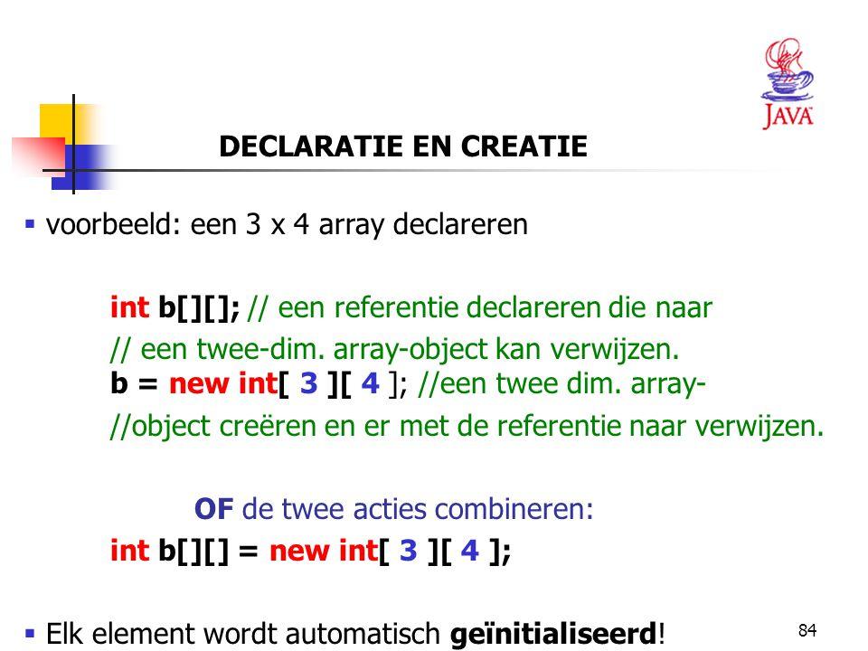 84  voorbeeld: een 3 x 4 array declareren int b[][]; // een referentie declareren die naar // een twee-dim.