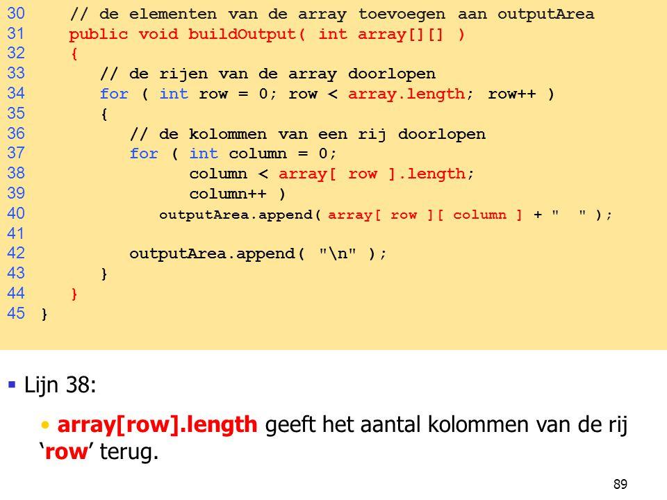 89 30 // de elementen van de array toevoegen aan outputArea 31 public void buildOutput( int array[][] ) 32 { 33 // de rijen van de array doorlopen 34 for ( int row = 0; row < array.length; row++ ) 35 { 36 // de kolommen van een rij doorlopen 37 for ( int column = 0; 38 column < array[ row ].length; 39 column++ ) 40 outputArea.append( array[ row ][ column ] + ); 41 42 outputArea.append( \n ); 43 } 44 } 45 }  Lijn 38: array[row].length geeft het aantal kolommen van de rij 'row' terug.