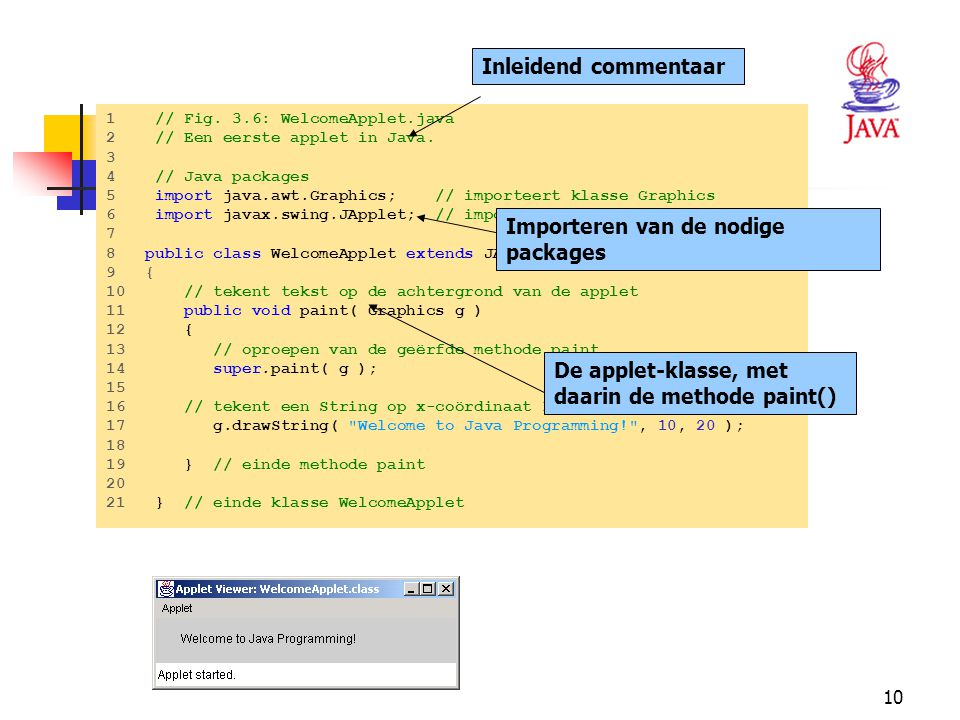 10 HET JAVA PLATFORM Hello.class 1 // Fig. 3.6: WelcomeApplet.java 2 // Een eerste applet in Java. 3 4 // Java packages 5 import java.awt.Graphics; //