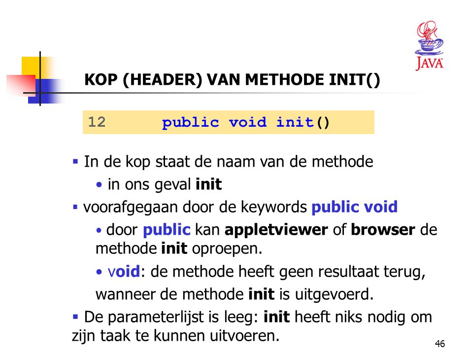 46  In de kop staat de naam van de methode in ons geval init  voorafgegaan door de keywords public void door public kan appletviewer of browser de m