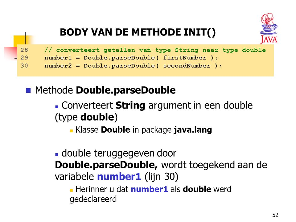 52 Methode Double.parseDouble Converteert String argument in een double (type double) Klasse Double in package java.lang double teruggegeven door Doub