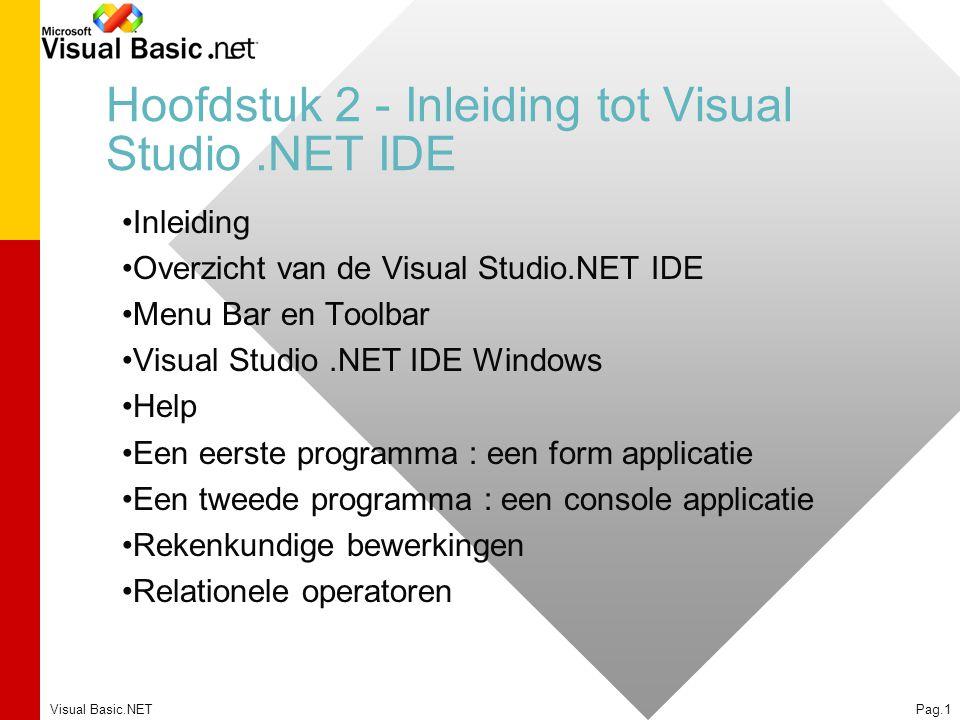 Visual Basic.NETPag.1 Hoofdstuk 2 - Inleiding tot Visual Studio.NET IDE Inleiding Overzicht van de Visual Studio.NET IDE Menu Bar en Toolbar Visual Studio.NET IDE Windows Help Een eerste programma : een form applicatie Een tweede programma : een console applicatie Rekenkundige bewerkingen Relationele operatoren
