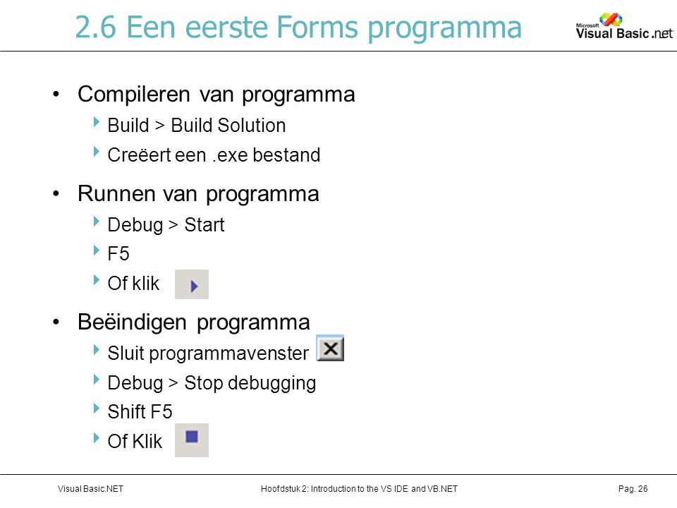 Hoofdstuk 2: Introduction to the VS IDE and VB.NETVisual Basic.NETPag. 26 2.6 Een eerste Forms programma Compileren van programma  Build > Build Solu