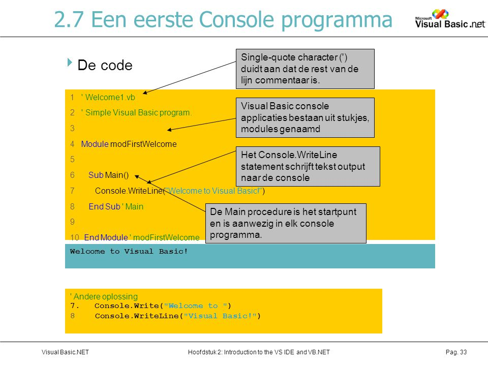 Hoofdstuk 2: Introduction to the VS IDE and VB.NETVisual Basic.NETPag. 33 2.7 Een eerste Console programma  De code 1 ' Welcome1.vb 2 ' Simple Visual