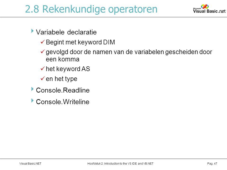Hoofdstuk 2: Introduction to the VS IDE and VB.NETVisual Basic.NETPag. 47 2.8 Rekenkundige operatoren  Variabele declaratie Begint met keyword DIM ge