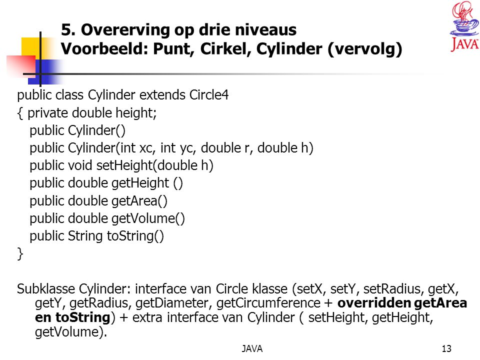 JAVA13 5. Overerving op drie niveaus Voorbeeld: Punt, Cirkel, Cylinder (vervolg) public class Cylinder extends Circle4 { private double height; public
