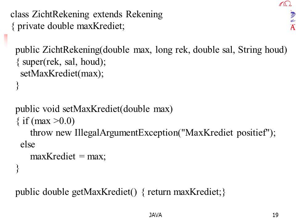 JAVA19 class ZichtRekening extends Rekening { private double maxKrediet; public ZichtRekening(double max, long rek, double sal, String houd) { super(rek, sal, houd); setMaxKrediet(max); } public void setMaxKrediet(double max) { if (max >0.0) throw new IllegalArgumentException( MaxKrediet positief ); else maxKrediet = max; } public double getMaxKrediet() { return maxKrediet;}