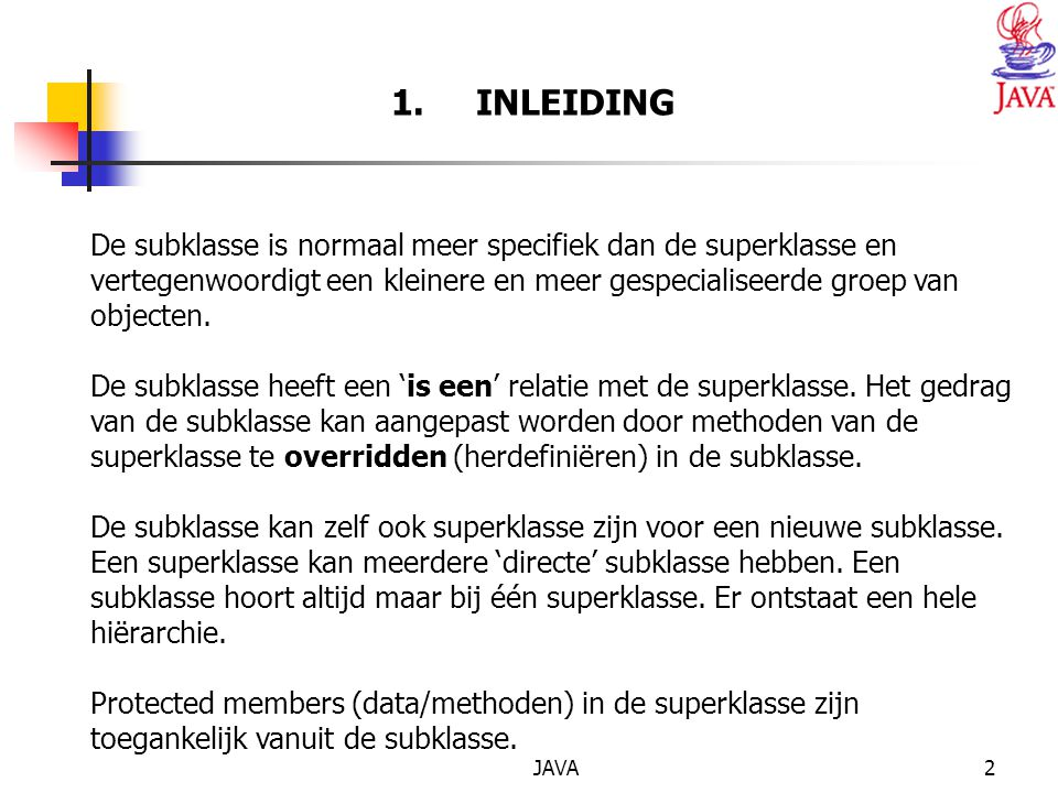 JAVA3 2.Superklasse en subklasse. De subklasse heeft een 'is een' relatie met de superklasse.