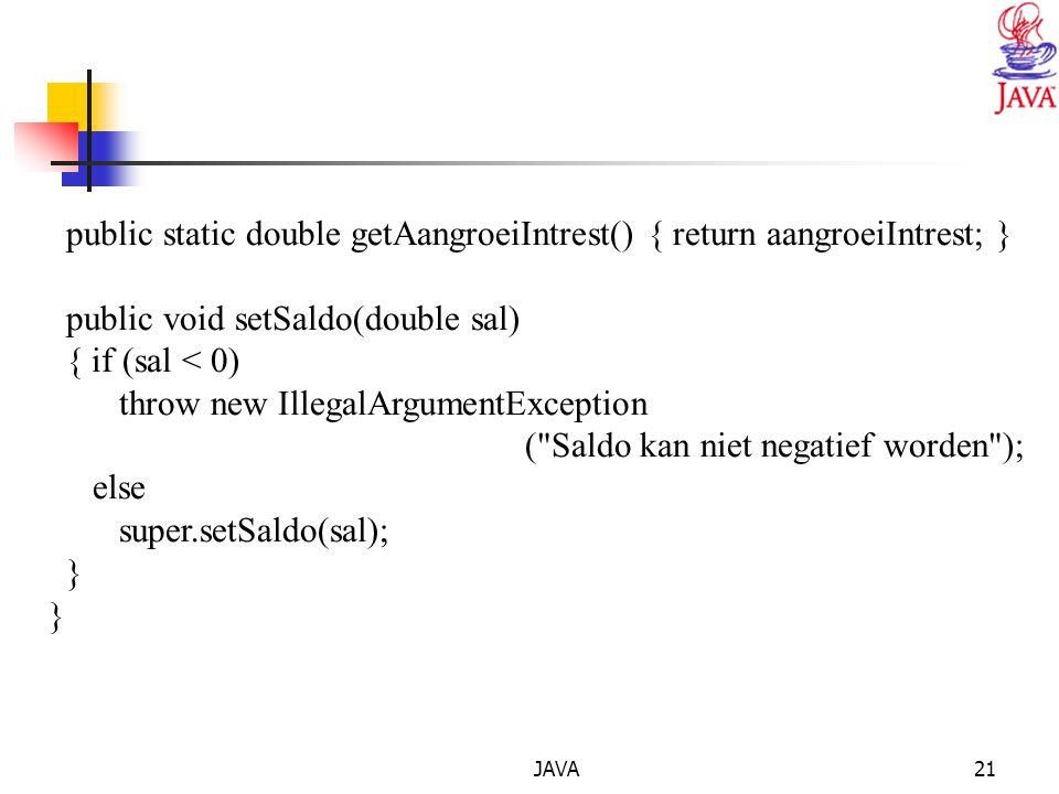 JAVA21 public static double getAangroeiIntrest() { return aangroeiIntrest; } public void setSaldo(double sal) { if (sal < 0) throw new IllegalArgumentException ( Saldo kan niet negatief worden ); else super.setSaldo(sal); }