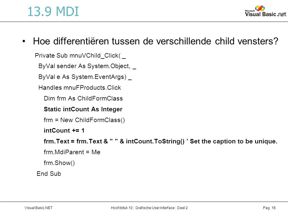 Hoofdstuk 10 : Grafische User Interface : Deel 2Visual Basic.NETPag. 16 13.9 MDI Hoe differentiëren tussen de verschillende child vensters? Private Su