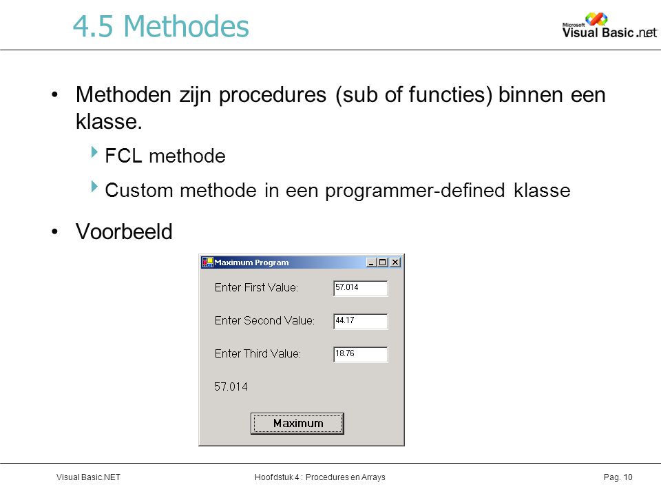 Hoofdstuk 4 : Procedures en ArraysVisual Basic.NETPag. 10 4.5 Methodes Methoden zijn procedures (sub of functies) binnen een klasse.  FCL methode  C