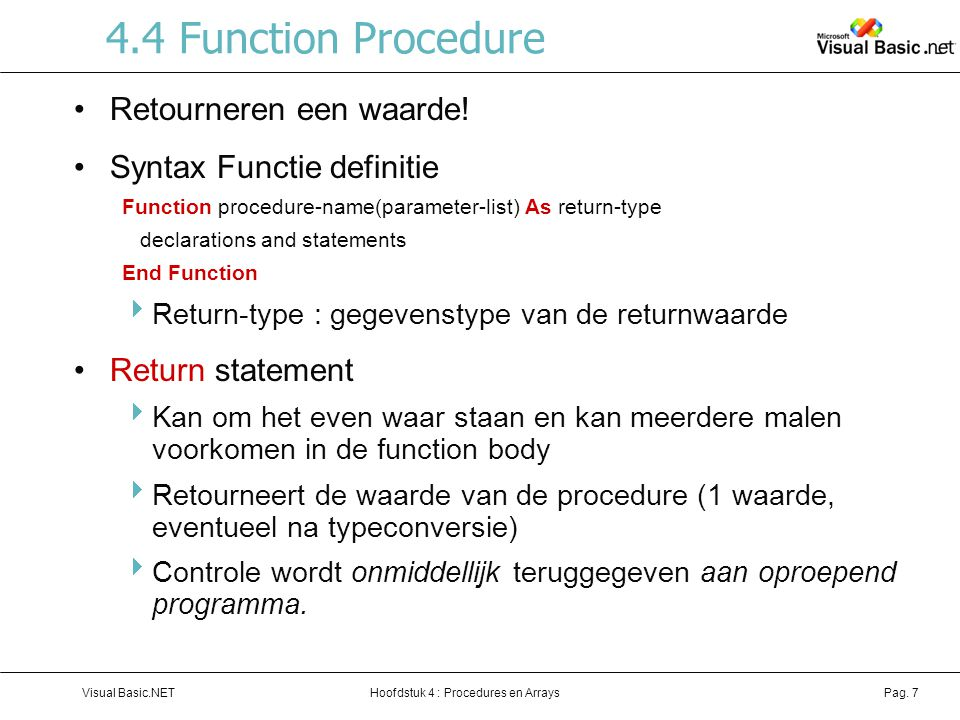 Hoofdstuk 4 : Procedures en ArraysVisual Basic.NETPag. 7 4.4 Function Procedure Retourneren een waarde! Syntax Functie definitie Function procedure-na
