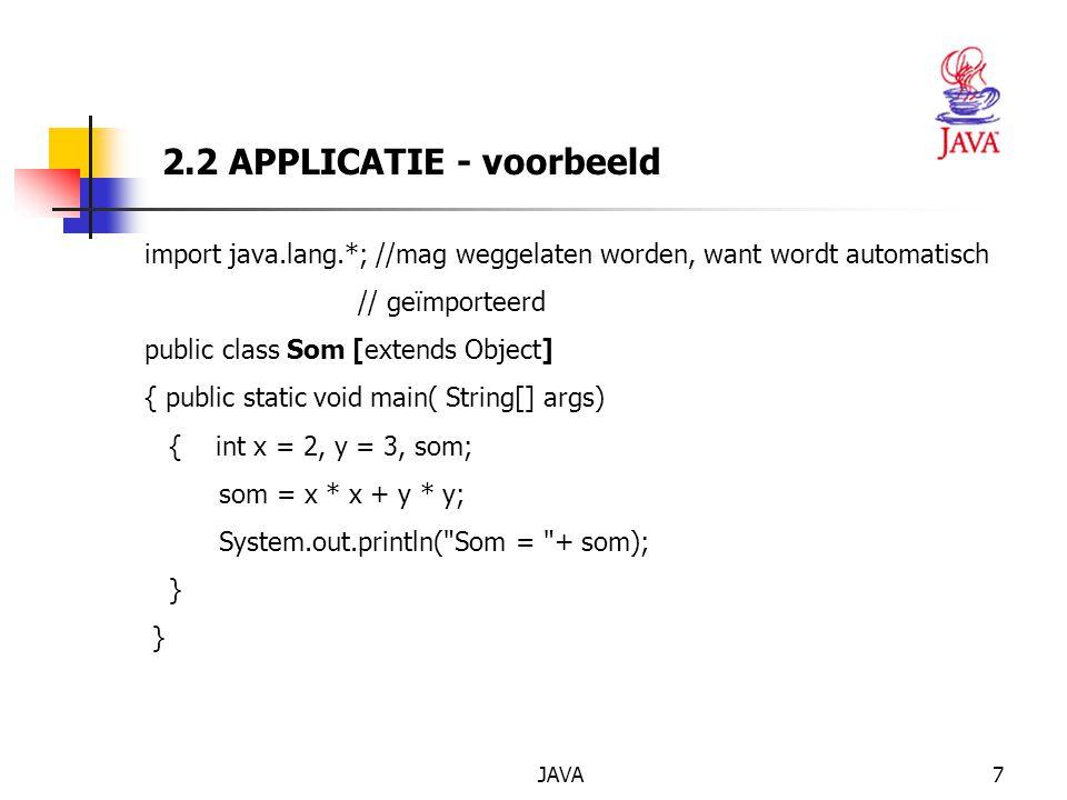 JAVA7 2.2 APPLICATIE - voorbeeld import java.lang.*; //mag weggelaten worden, want wordt automatisch // geïmporteerd public class Som [extends Object] { public static void main( String[] args) { int x = 2, y = 3, som; som = x * x + y * y; System.out.println( Som = + som); }