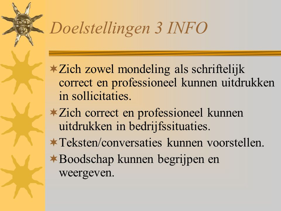 Doelstellingen 3 INFO  Zich zowel mondeling als schriftelijk correct en professioneel kunnen uitdrukken in sollicitaties.  Zich correct en professio