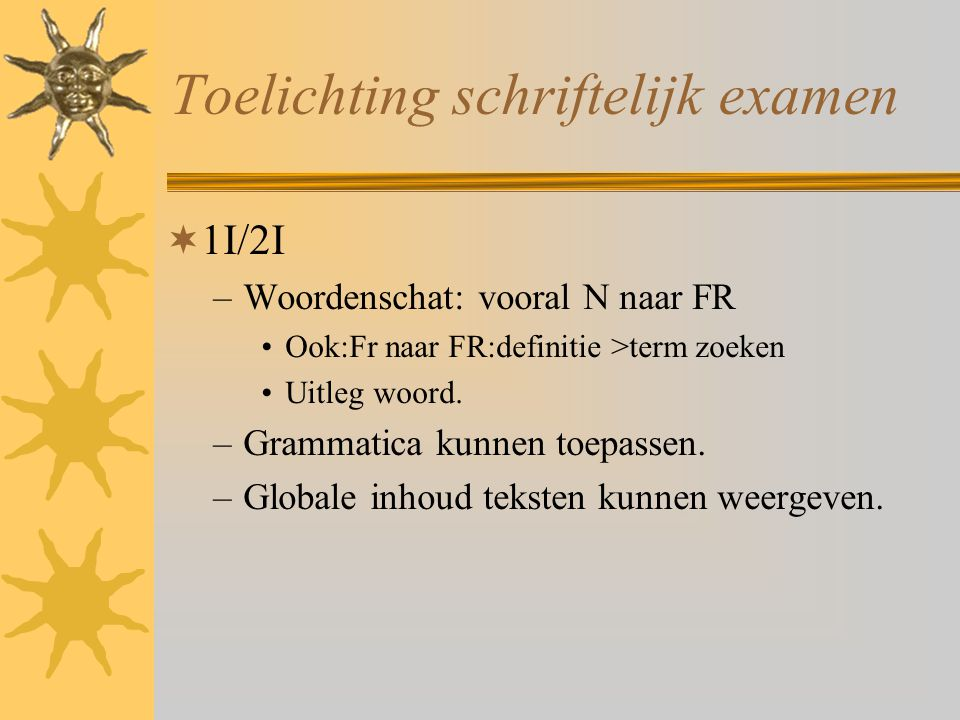 Toelichting schriftelijk examen  1I/2I –Woordenschat: vooral N naar FR Ook:Fr naar FR:definitie >term zoeken Uitleg woord. –Grammatica kunnen toepass
