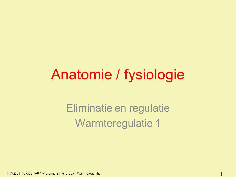 FHV2009 / Cxx55 7+8 / Anatomie & Fysiologie - Warmteregulatie 1 Anatomie / fysiologie Eliminatie en regulatie Warmteregulatie 1