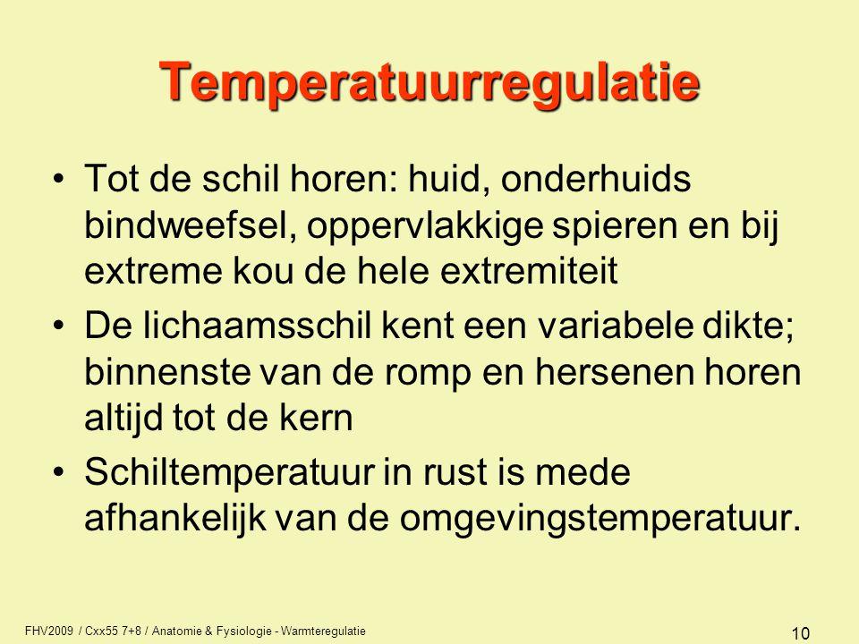 FHV2009 / Cxx55 7+8 / Anatomie & Fysiologie - Warmteregulatie 10 Temperatuurregulatie Tot de schil horen: huid, onderhuids bindweefsel, oppervlakkige spieren en bij extreme kou de hele extremiteit De lichaamsschil kent een variabele dikte; binnenste van de romp en hersenen horen altijd tot de kern Schiltemperatuur in rust is mede afhankelijk van de omgevingstemperatuur.