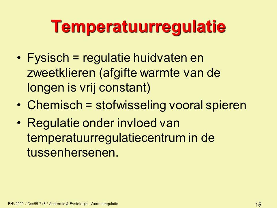 FHV2009 / Cxx55 7+8 / Anatomie & Fysiologie - Warmteregulatie 15 Fysisch = regulatie huidvaten en zweetklieren (afgifte warmte van de longen is vrij c