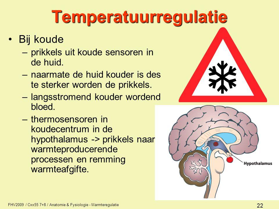 FHV2009 / Cxx55 7+8 / Anatomie & Fysiologie - Warmteregulatie 22Temperatuurregulatie Bij koude –prikkels uit koude sensoren in de huid. –naarmate de h