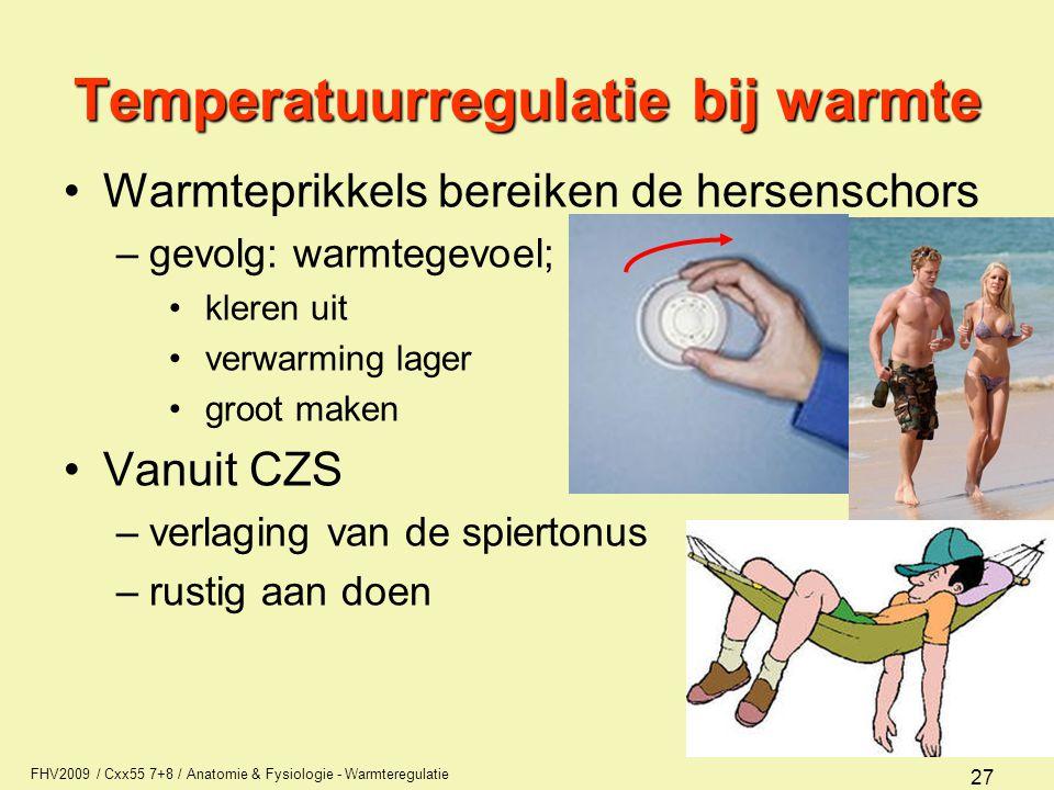 FHV2009 / Cxx55 7+8 / Anatomie & Fysiologie - Warmteregulatie 27 Temperatuurregulatie bij warmte Warmteprikkels bereiken de hersenschors –gevolg: warmtegevoel; kleren uit verwarming lager groot maken Vanuit CZS –verlaging van de spiertonus –rustig aan doen