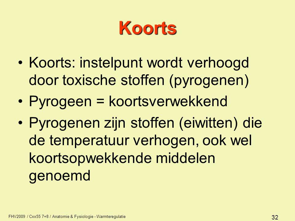 FHV2009 / Cxx55 7+8 / Anatomie & Fysiologie - Warmteregulatie 32 Koorts Koorts: instelpunt wordt verhoogd door toxische stoffen (pyrogenen) Pyrogeen = koortsverwekkend Pyrogenen zijn stoffen (eiwitten) die de temperatuur verhogen, ook wel koortsopwekkende middelen genoemd