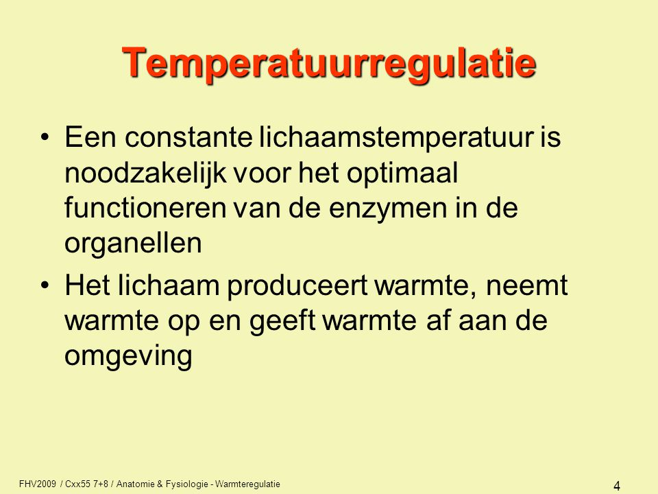 FHV2009 / Cxx55 7+8 / Anatomie & Fysiologie - Warmteregulatie 4 Temperatuurregulatie Een constante lichaamstemperatuur is noodzakelijk voor het optimaal functioneren van de enzymen in de organellen Het lichaam produceert warmte, neemt warmte op en geeft warmte af aan de omgeving