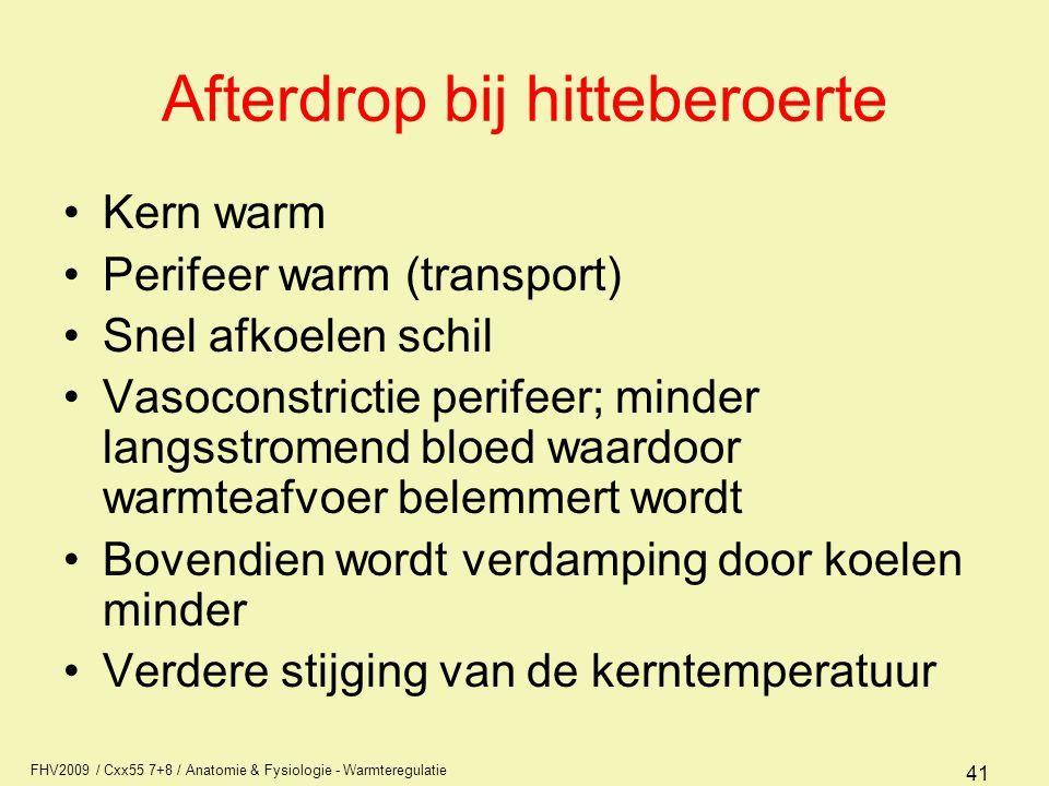 FHV2009 / Cxx55 7+8 / Anatomie & Fysiologie - Warmteregulatie 41 Afterdrop bij hitteberoerte Kern warm Perifeer warm (transport) Snel afkoelen schil V