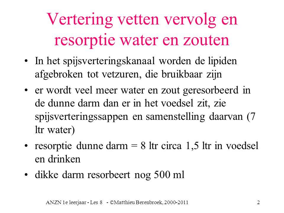ANZN 1e leerjaar - Les 8 - ©Matthieu Berenbroek, 2000-20113 Resorptie zouten uit darm Grotendeels in jejunum rest duodenum slechts 0,8 gram via faeces verloren galzouten gaan via poortader terug naar de lever entero-hepatische-kringloop = lever - darm - lever kringloop galzouten worden deels 3% aangevuld via synthese uit cholesterol in de lever galzout tekorten geeft slechte vetafbraak