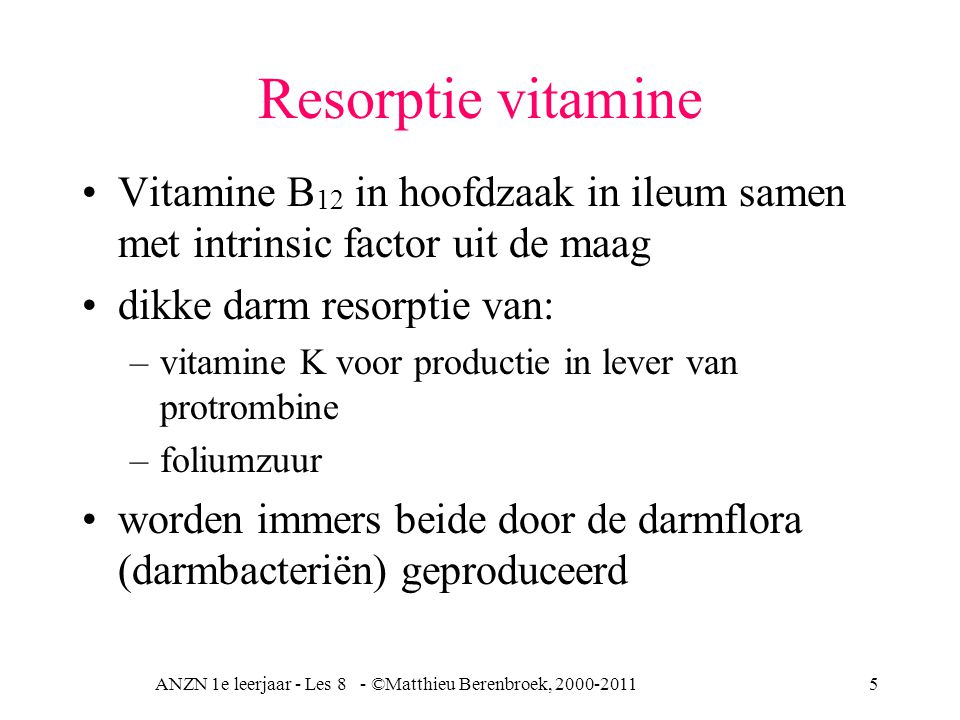 ANZN 1e leerjaar - Les 8 - ©Matthieu Berenbroek, 2000-20115 Resorptie vitamine Vitamine B 12 in hoofdzaak in ileum samen met intrinsic factor uit de m