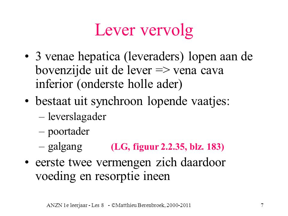 ANZN 1e leerjaar - Les 8 - ©Matthieu Berenbroek, 2000-20117 Lever vervolg 3 venae hepatica (leveraders) lopen aan de bovenzijde uit de lever => vena cava inferior (onderste holle ader) bestaat uit synchroon lopende vaatjes: –leverslagader –poortader –galgang (LG, figuur 2.2.35, blz.